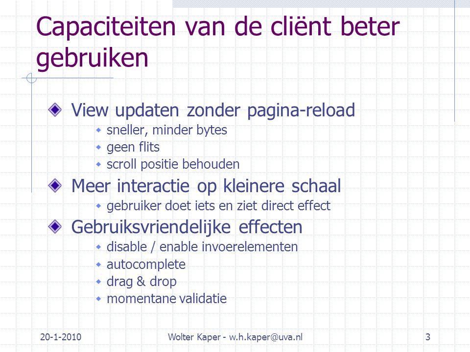 20-1-2010Wolter Kaper - w.h.kaper@uva.nl3 Capaciteiten van de cliënt beter gebruiken View updaten zonder pagina-reload  sneller, minder bytes  geen flits  scroll positie behouden Meer interactie op kleinere schaal  gebruiker doet iets en ziet direct effect Gebruiksvriendelijke effecten  disable / enable invoerelementen  autocomplete  drag & drop  momentane validatie