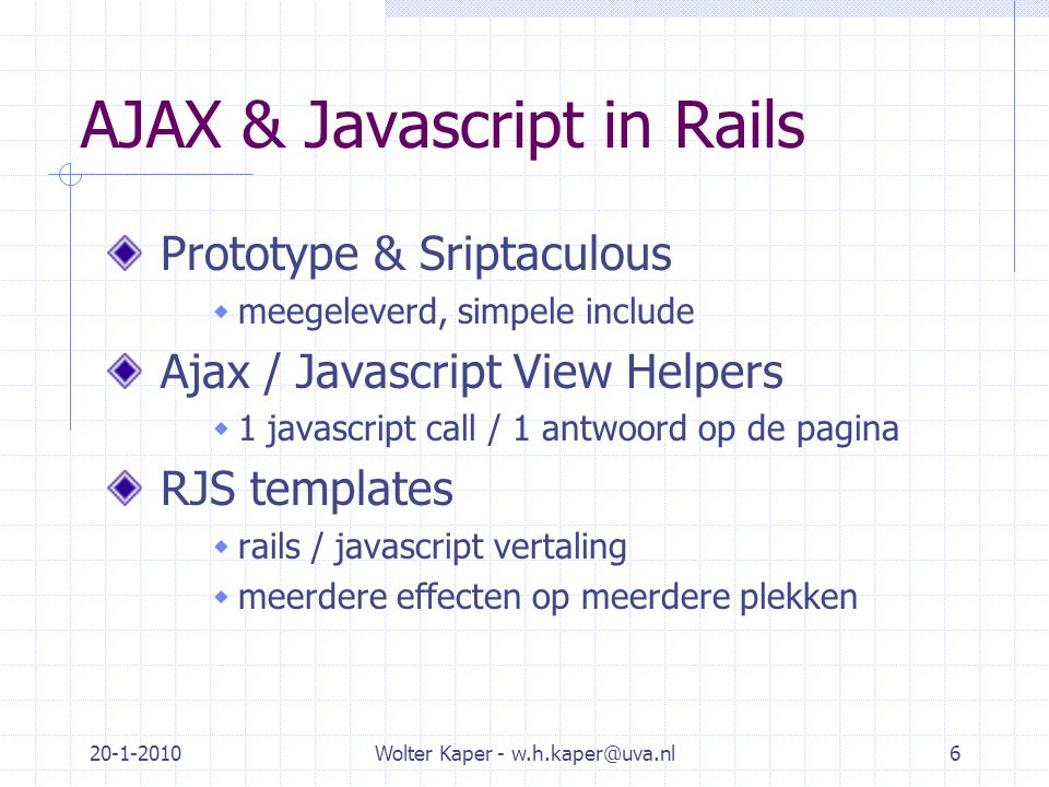 20-1-2010Wolter Kaper - w.h.kaper@uva.nl6 AJAX & Javascript in Rails Prototype & Sriptaculous  meegeleverd, simpele include Ajax / Javascript View Helpers  1 javascript call / 1 antwoord op de pagina RJS templates  rails / javascript vertaling  meerdere effecten op meerdere plekken