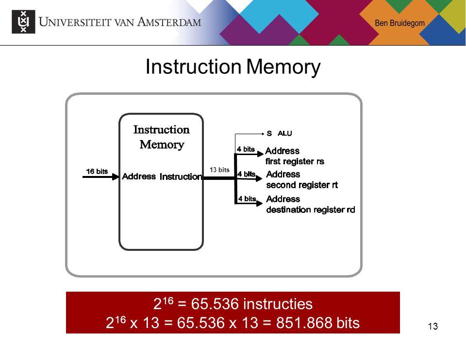 13 Instruction Memory 13 bits 2 16 = 65.536 instructies 2 16 x 13 = 65.536 x 13 = 851.868 bits