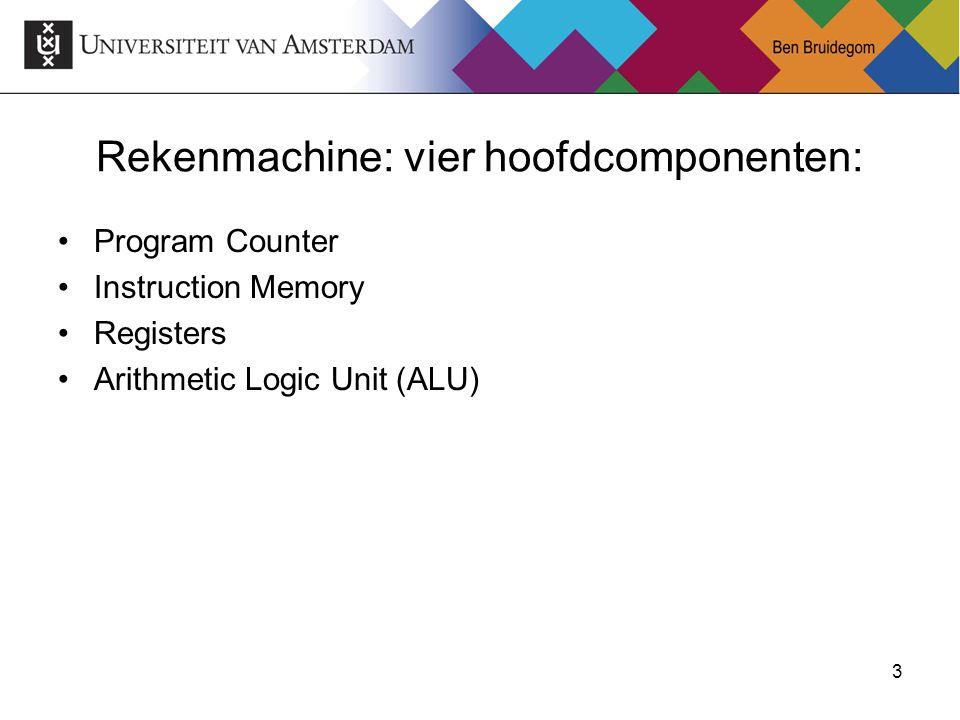 3 Rekenmachine: vier hoofdcomponenten: Program Counter Instruction Memory Registers Arithmetic Logic Unit (ALU)
