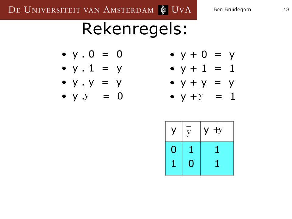 Ben Bruidegom18 Rekenregels: y. 0 = 0 y. 1 = y y. y = y y. = 0 y + 0 = y y + 1 = 1 y + y = y y + = 1 yy + 0101 1010 1111