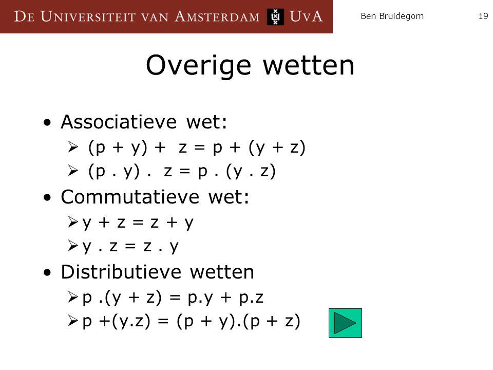 Ben Bruidegom19 Overige wetten Associatieve wet:  (p + y) + z = p + (y + z)  (p. y). z = p. (y. z) Commutatieve wet:  y + z = z + y  y. z = z. y D