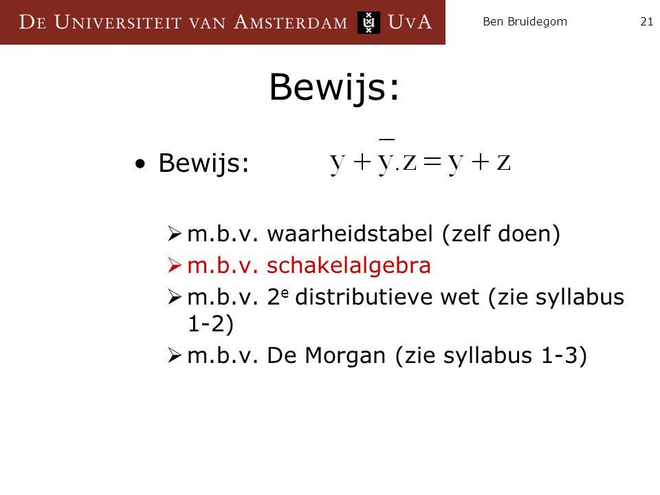Ben Bruidegom21 Bewijs:  m.b.v. waarheidstabel (zelf doen)  m.b.v. schakelalgebra  m.b.v. 2 e distributieve wet (zie syllabus 1-2)  m.b.v. De Morg