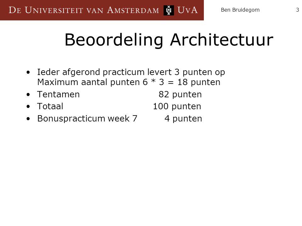 Ben Bruidegom3 Beoordeling Architectuur Ieder afgerond practicum levert 3 punten op Maximum aantal punten 6 * 3 = 18 punten Tentamen 82 punten Totaal
