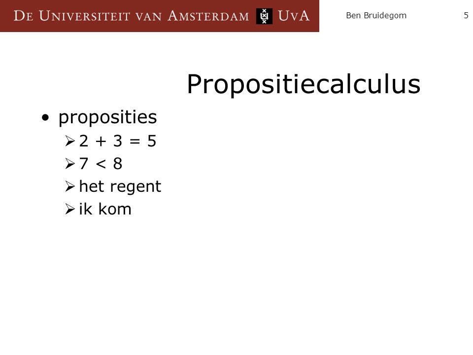 Ben Bruidegom5 Propositiecalculus proposities  2 + 3 = 5  7 < 8  het regent  ik kom