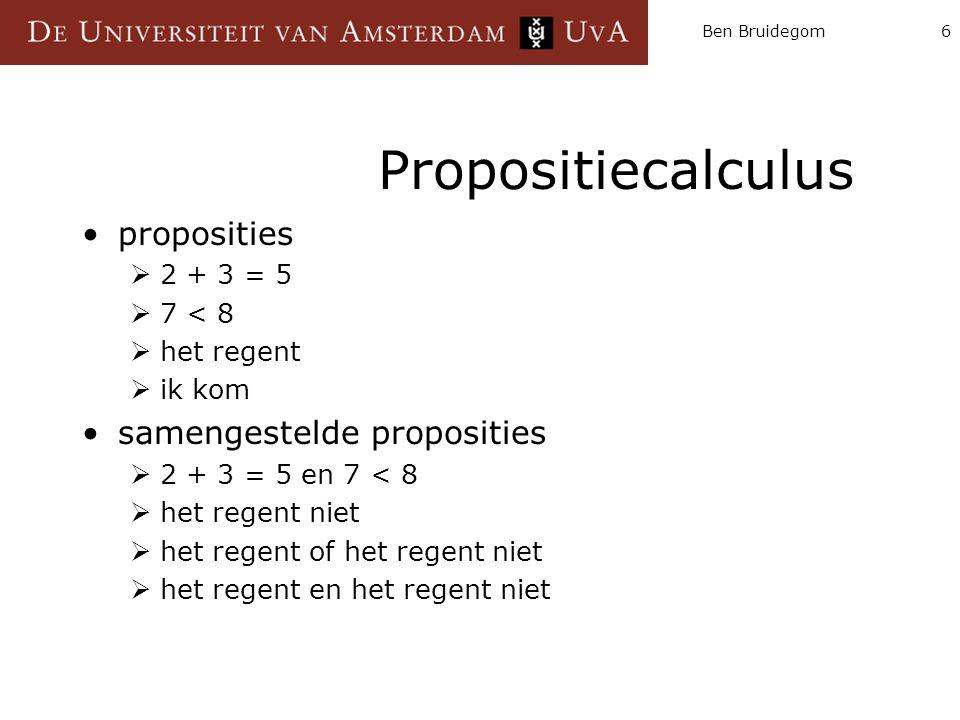 Ben Bruidegom6 Propositiecalculus proposities  2 + 3 = 5  7 < 8  het regent  ik kom samengestelde proposities  2 + 3 = 5 en 7 < 8  het regent ni