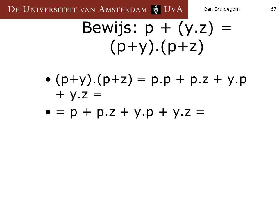 Ben Bruidegom67 Bewijs: p + (y.z) = (p+y).(p+z) (p+y).(p+z) = p.p + p.z + y.p + y.z = = p + p.z + y.p + y.z =
