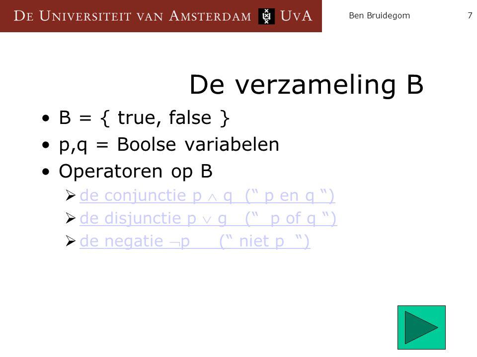 """Ben Bruidegom7 De verzameling B B = { true, false } p,q = Boolse variabelen Operatoren op B  de conjunctie p  q ("""" p en q """") de conjunctie p  q ("""""""