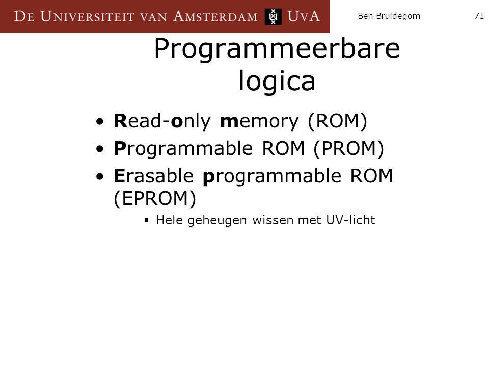 Ben Bruidegom71 Programmeerbare logica Read-only memory (ROM) Programmable ROM (PROM) Erasable programmable ROM (EPROM)  Hele geheugen wissen met UV-