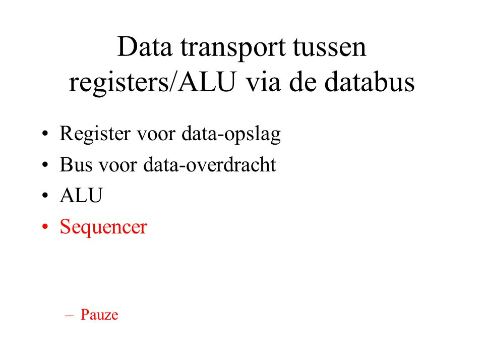 Data transport tussen registers/ALU via de databus Register voor data-opslag Bus voor data-overdracht ALU Sequencer –Pauze