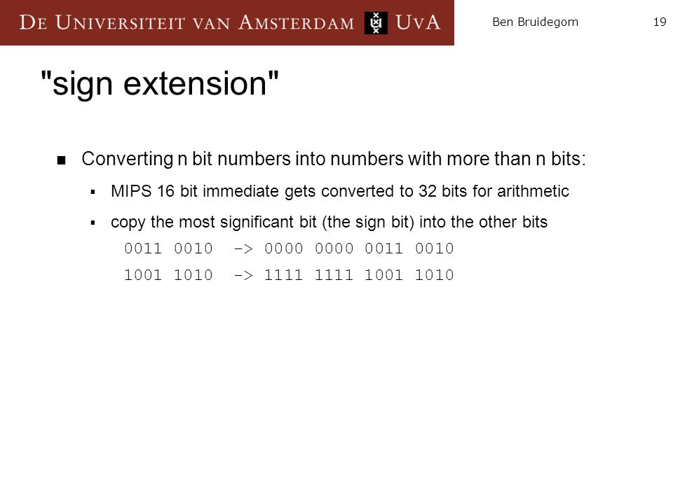 19Ben Bruidegom Converting n bit numbers into numbers with more than n bits:  MIPS 16 bit immediate gets converted to 32 bits for arithmetic  copy the most significant bit (the sign bit) into the other bits 0011 0010 -> 0000 0000 0011 0010 1001 1010 -> 1111 1111 1001 1010 sign extension