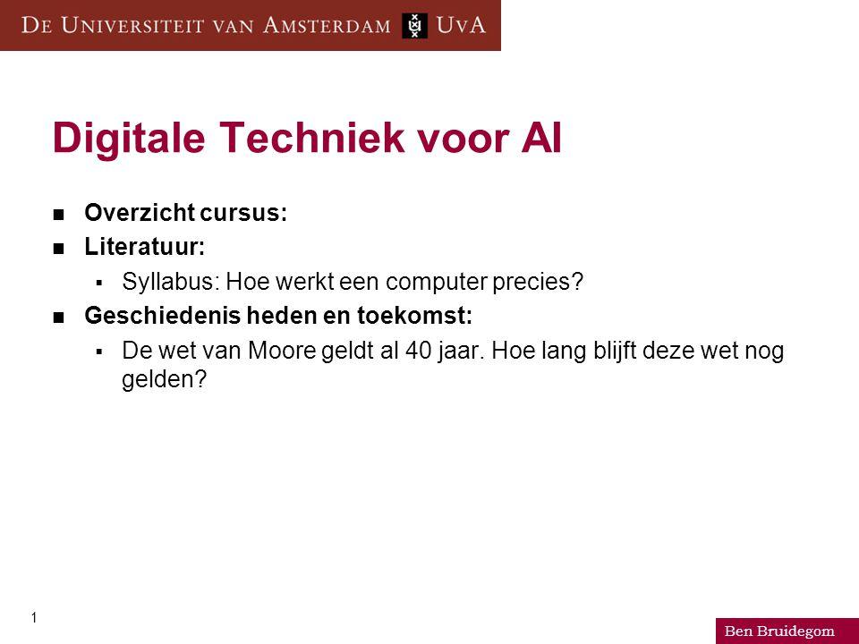 Ben Bruidegom 1 Digitale Techniek voor AI Overzicht cursus: Literatuur:  Syllabus: Hoe werkt een computer precies? Geschiedenis heden en toekomst: 