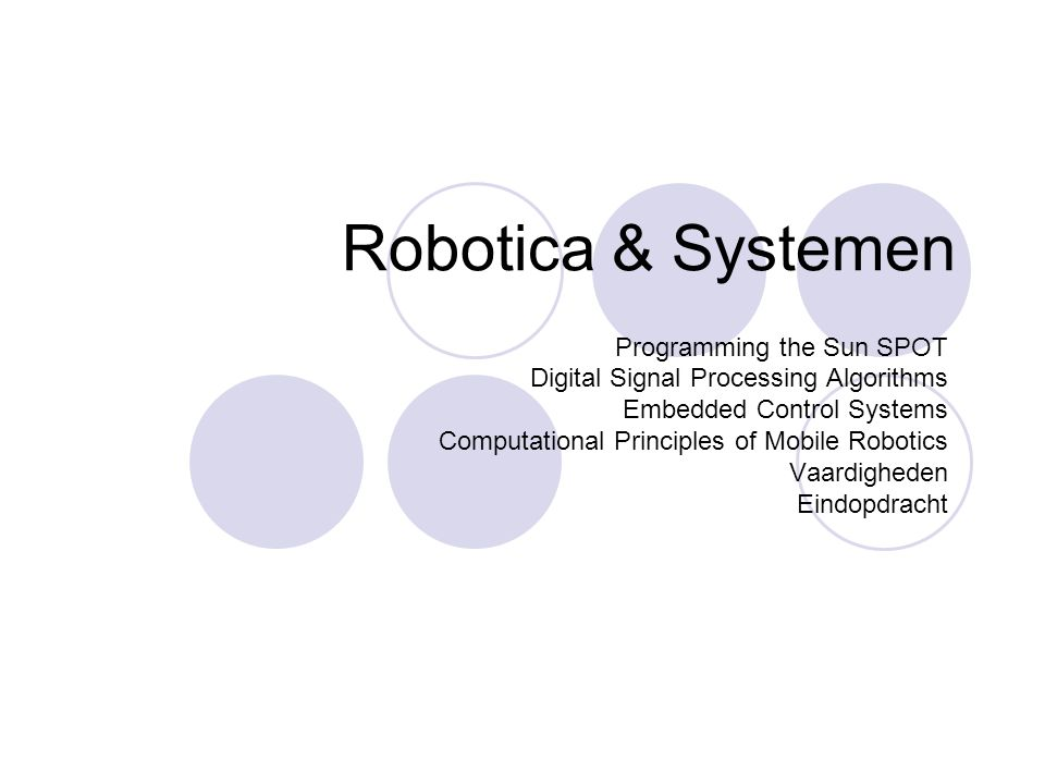 Robotica & Systemen Programming the Sun SPOT Digital Signal Processing Algorithms Embedded Control Systems Computational Principles of Mobile Robotics