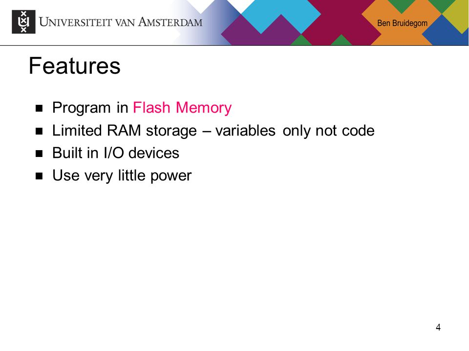 4Ben Bruidegom 4 Features Program in Flash Memory Limited RAM storage – variables only not code Built in I/O devices Use very little power