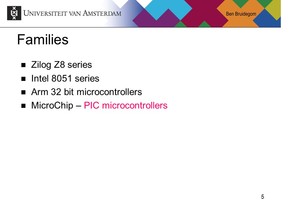 5Ben Bruidegom 5 Families Zilog Z8 series Intel 8051 series Arm 32 bit microcontrollers MicroChip – PIC microcontrollers