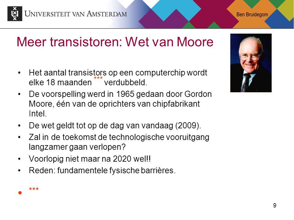 9 Meer transistoren: Wet van Moore Het aantal transistors op een computerchip wordt elke 18 maanden *** verdubbeld. De voorspelling werd in 1965 gedaa