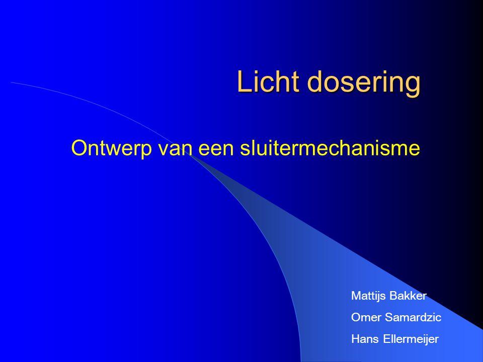 Licht dosering Ontwerp van een sluitermechanisme Mattijs Bakker Omer Samardzic Hans Ellermeijer