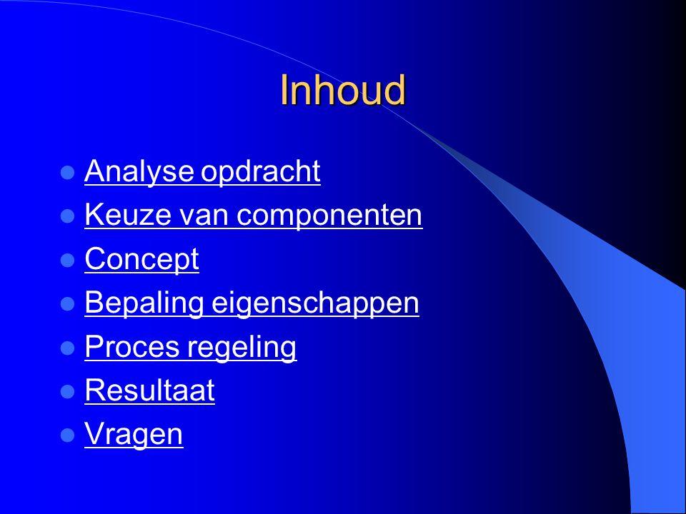 Inhoud Analyse opdracht Keuze van componenten Concept Bepaling eigenschappen Proces regeling Resultaat Vragen