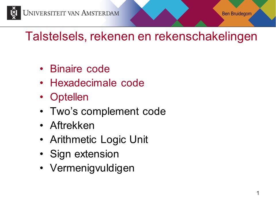 1 Talstelsels, rekenen en rekenschakelingen Binaire code Hexadecimale code Optellen Two's complement code Aftrekken Arithmetic Logic Unit Sign extensi