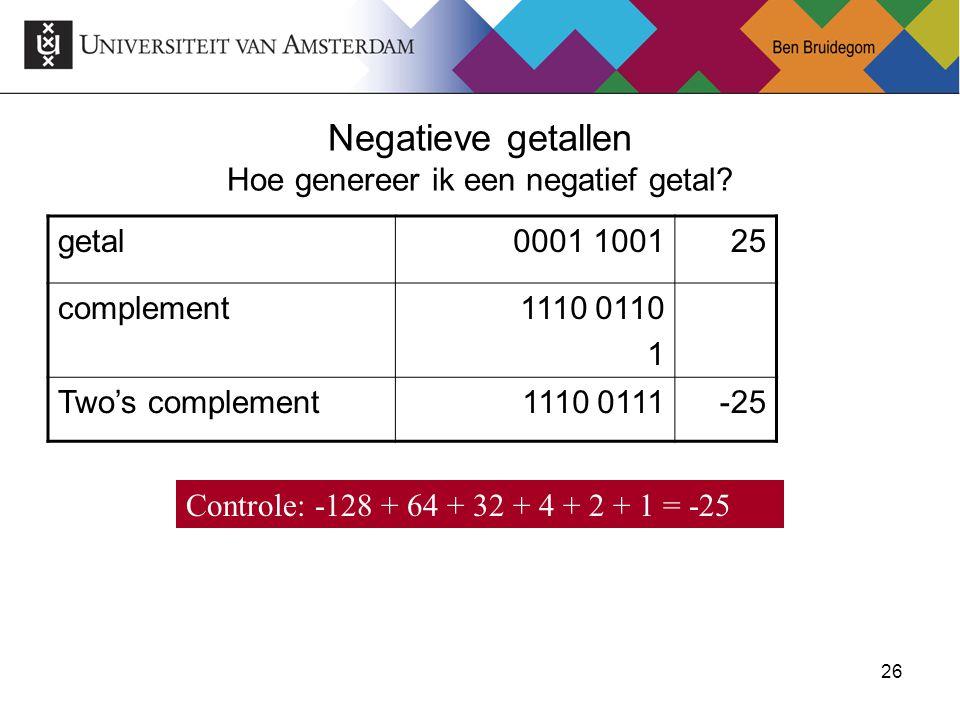26 Negatieve getallen Hoe genereer ik een negatief getal? getal0001 100125 complement1110 0110 1 Two's complement1110 0111-25 Controle: -128 + 64 + 32