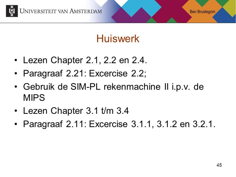 45 Huiswerk Lezen Chapter 2.1, 2.2 en 2.4. Paragraaf 2.21: Excercise 2.2; Gebruik de SIM-PL rekenmachine II i.p.v. de MIPS Lezen Chapter 3.1 t/m 3.4 P
