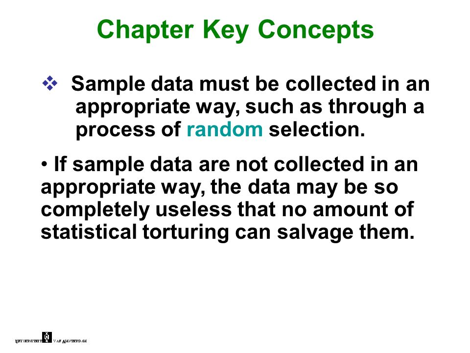 Chapter Key Concepts  Sample data must be collected in an appropriate way, such as through a process of random selection. If sample data are not coll