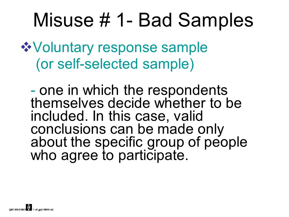 Misuse # 1- Bad Samples  Voluntary response sample (or self-selected sample) - one in which the respondents themselves decide whether to be included.