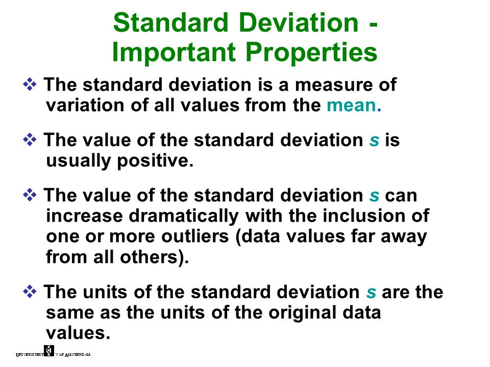 Standard Deviation - Important Properties  The standard deviation is a measure of variation of all values from the mean.  The value of the standard