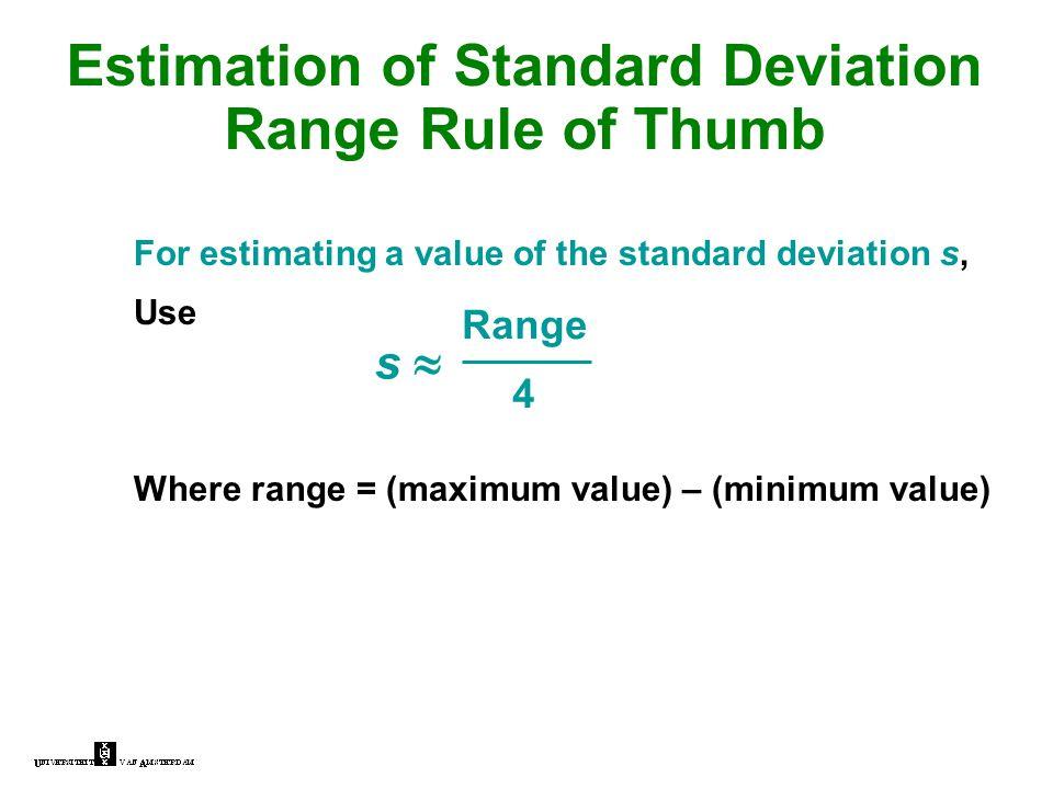 Estimation of Standard Deviation Range Rule of Thumb For estimating a value of the standard deviation s, Use Where range = (maximum value) – (minimum value) Range 4 s s 