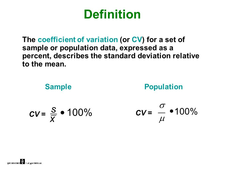 Definition The coefficient of variation (or CV) for a set of sample or population data, expressed as a percent, describes the standard deviation relative to the mean.