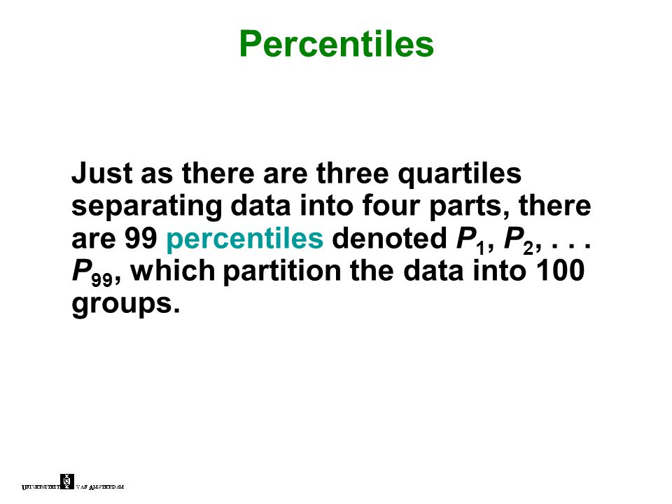 Percentiles Just as there are three quartiles separating data into four parts, there are 99 percentiles denoted P 1, P 2,... P 99, which partition the