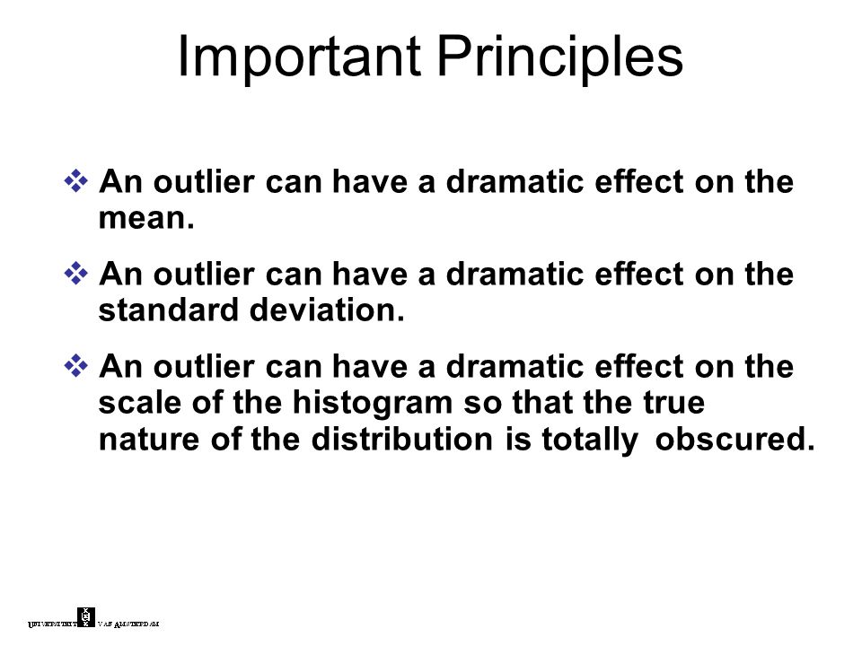 Important Principles  An outlier can have a dramatic effect on the mean.  An outlier can have a dramatic effect on the standard deviation.  An outl