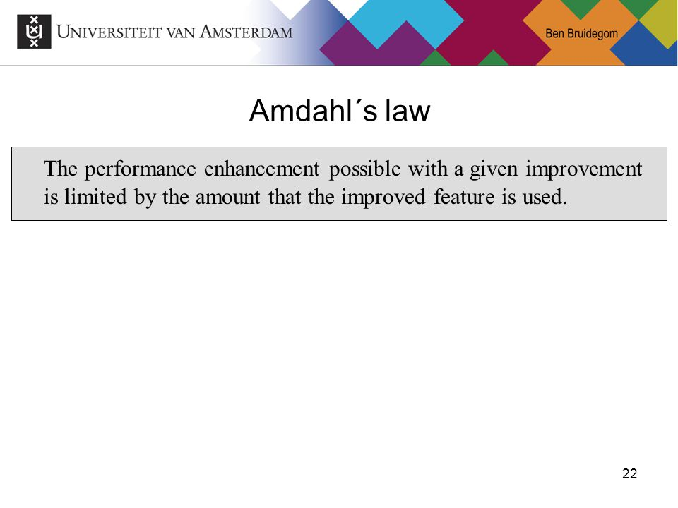 22 Amdahl´s law The performance enhancement possible with a given improvement is limited by the amount that the improved feature is used.