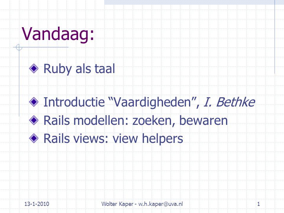 """Vandaag: Ruby als taal Introductie """"Vaardigheden"""", I. Bethke Rails modellen: zoeken, bewaren Rails views: view helpers 13-1-2010Wolter Kaper - w.h.kap"""