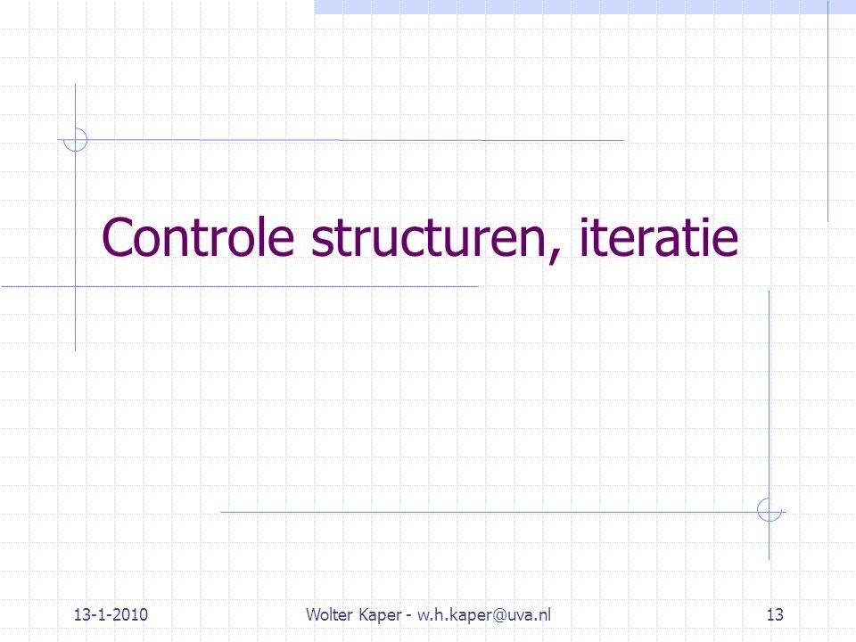 13-1-2010Wolter Kaper - w.h.kaper@uva.nl13 Controle structuren, iteratie
