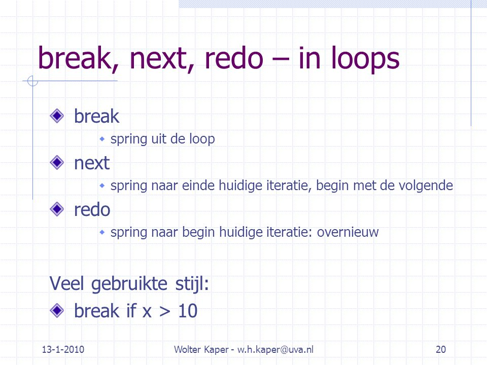 13-1-2010Wolter Kaper - w.h.kaper@uva.nl20 break, next, redo – in loops break  spring uit de loop next  spring naar einde huidige iteratie, begin me