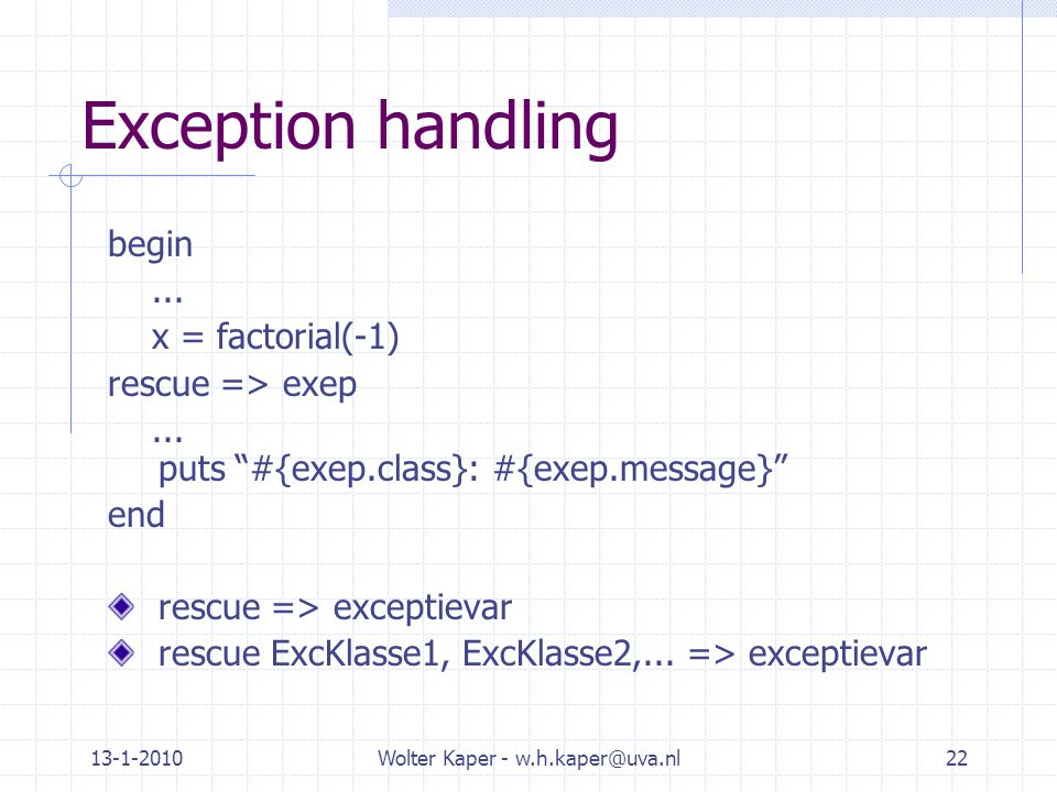 "13-1-2010Wolter Kaper - w.h.kaper@uva.nl22 Exception handling begin... x = factorial(-1) rescue => exep... puts ""#{exep.class}: #{exep.message}"" end r"