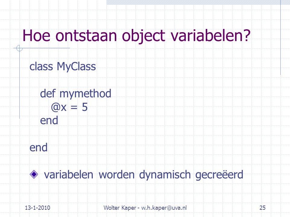 13-1-2010Wolter Kaper - w.h.kaper@uva.nl25 Hoe ontstaan object variabelen? class MyClass def mymethod @x = 5 end variabelen worden dynamisch gecreëerd