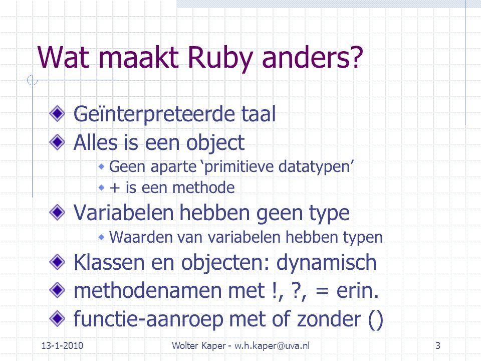 13-1-2010Wolter Kaper - w.h.kaper@uva.nl3 Wat maakt Ruby anders? Geïnterpreteerde taal Alles is een object  Geen aparte 'primitieve datatypen'  + is