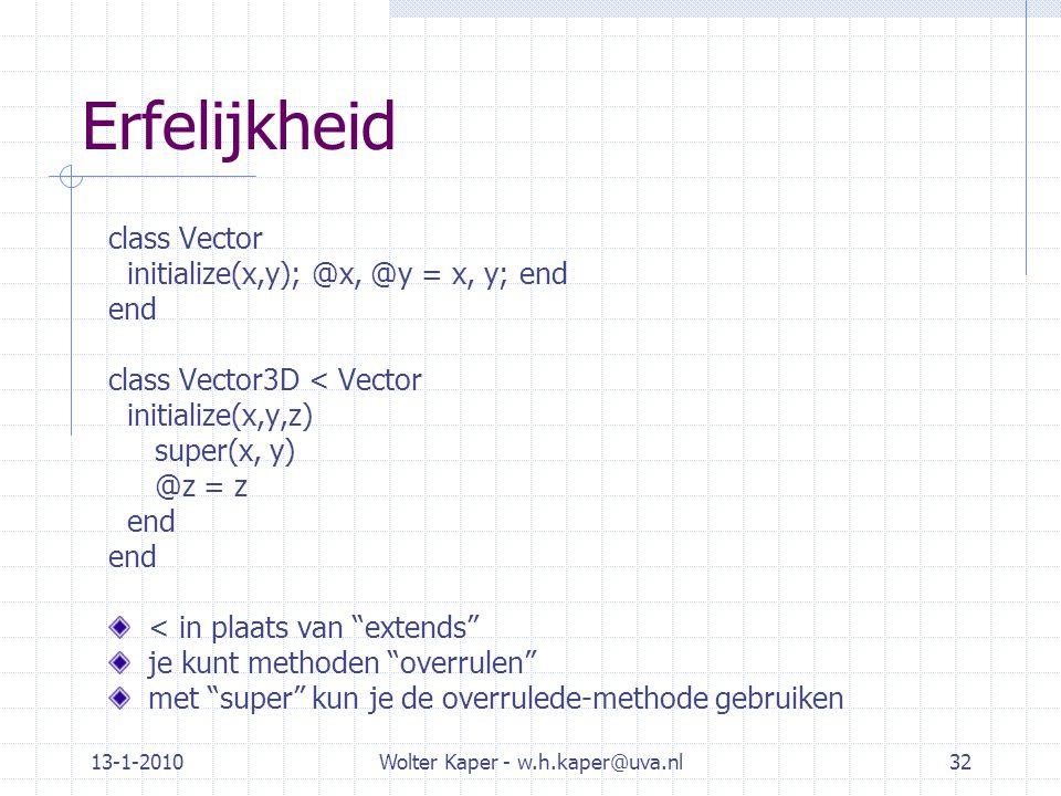 13-1-2010Wolter Kaper - w.h.kaper@uva.nl32 Erfelijkheid class Vector initialize(x,y); @x, @y = x, y; end end class Vector3D < Vector initialize(x,y,z) super(x, y) @z = z end < in plaats van extends je kunt methoden overrulen met super kun je de overrulede-methode gebruiken