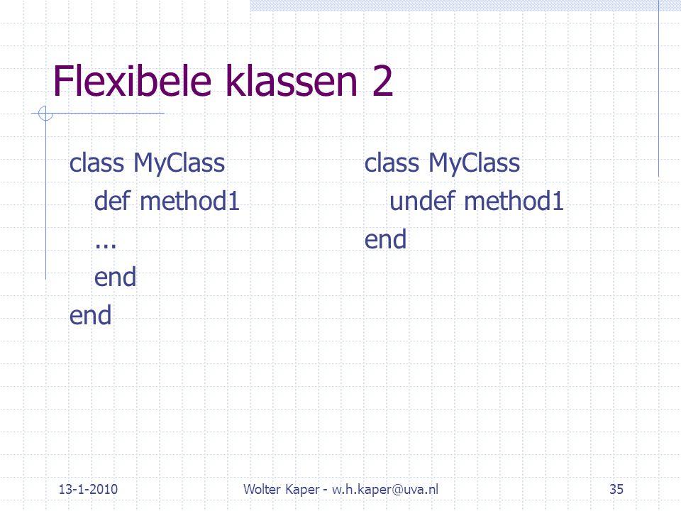 13-1-2010Wolter Kaper - w.h.kaper@uva.nl35 Flexibele klassen 2 class MyClass def method1... end class MyClass undef method1 end