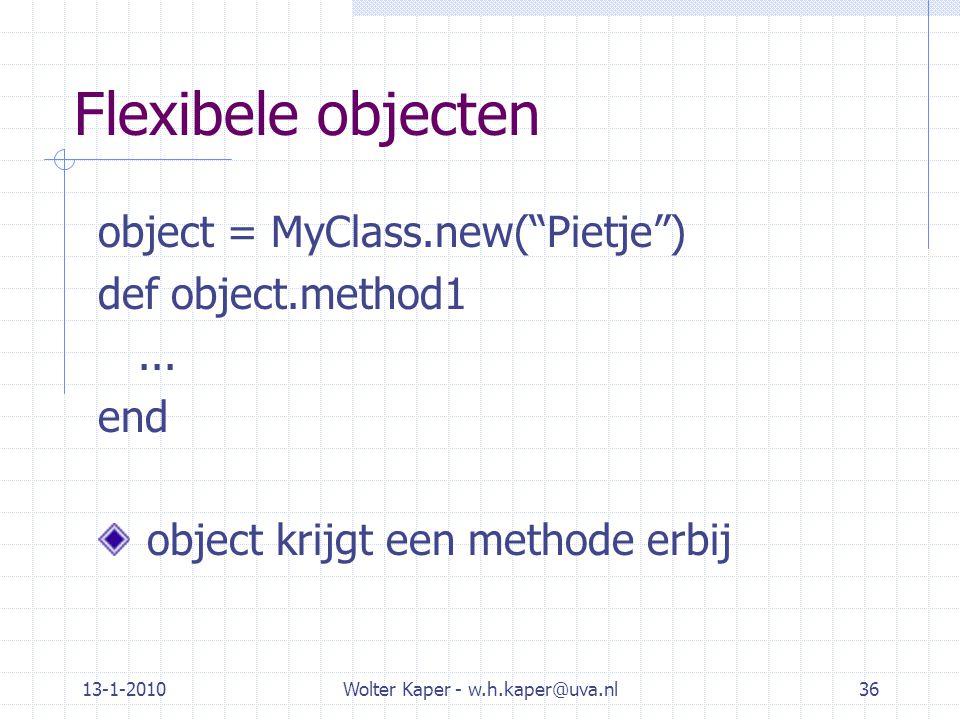 """13-1-2010Wolter Kaper - w.h.kaper@uva.nl36 Flexibele objecten object = MyClass.new(""""Pietje"""") def object.method1... end object krijgt een methode erbij"""