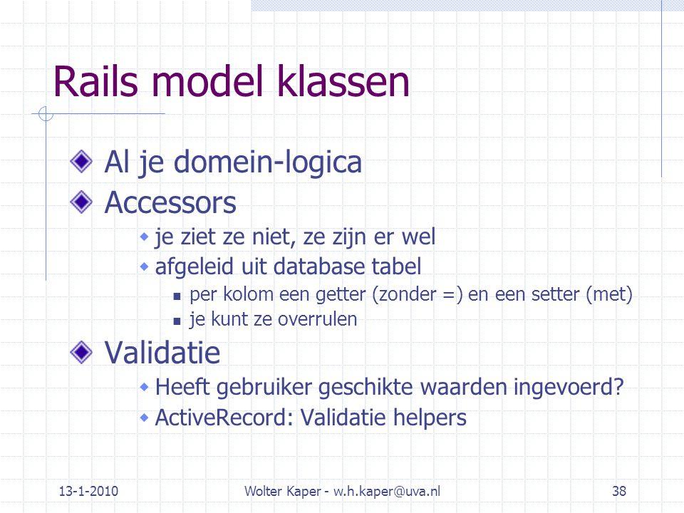13-1-2010Wolter Kaper - w.h.kaper@uva.nl38 Rails model klassen Al je domein-logica Accessors  je ziet ze niet, ze zijn er wel  afgeleid uit database tabel per kolom een getter (zonder =) en een setter (met) je kunt ze overrulen Validatie  Heeft gebruiker geschikte waarden ingevoerd.