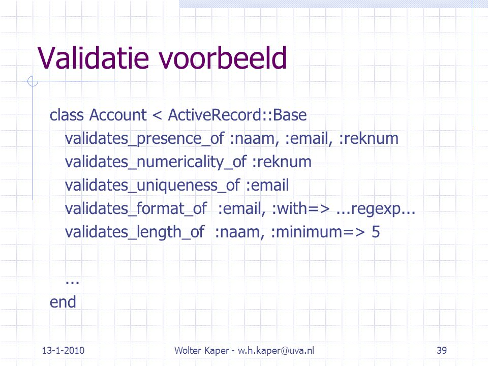 13-1-2010Wolter Kaper - w.h.kaper@uva.nl39 Validatie voorbeeld class Account < ActiveRecord::Base validates_presence_of :naam, :email, :reknum validat