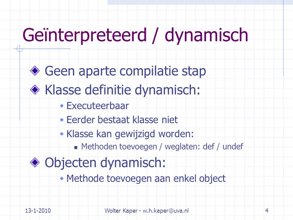 13-1-2010Wolter Kaper - w.h.kaper@uva.nl4 Geïnterpreteerd / dynamisch Geen aparte compilatie stap Klasse definitie dynamisch:  Executeerbaar  Eerder bestaat klasse niet  Klasse kan gewijzigd worden: Methoden toevoegen / weglaten: def / undef Objecten dynamisch:  Methode toevoegen aan enkel object