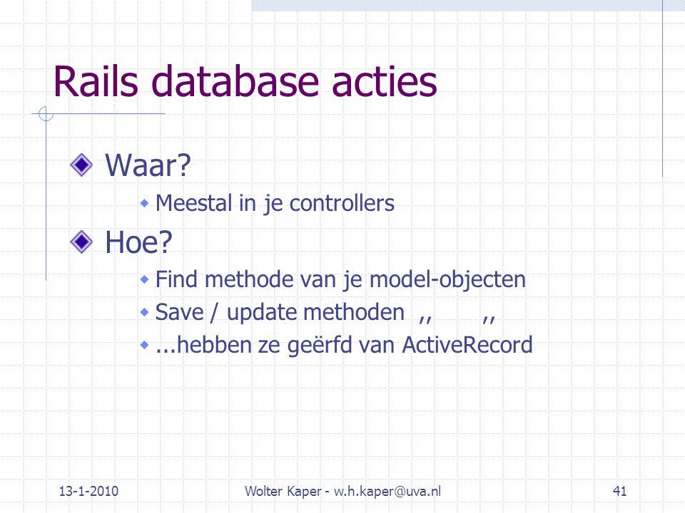 13-1-2010Wolter Kaper - w.h.kaper@uva.nl41 Rails database acties Waar?  Meestal in je controllers Hoe?  Find methode van je model-objecten  Save /