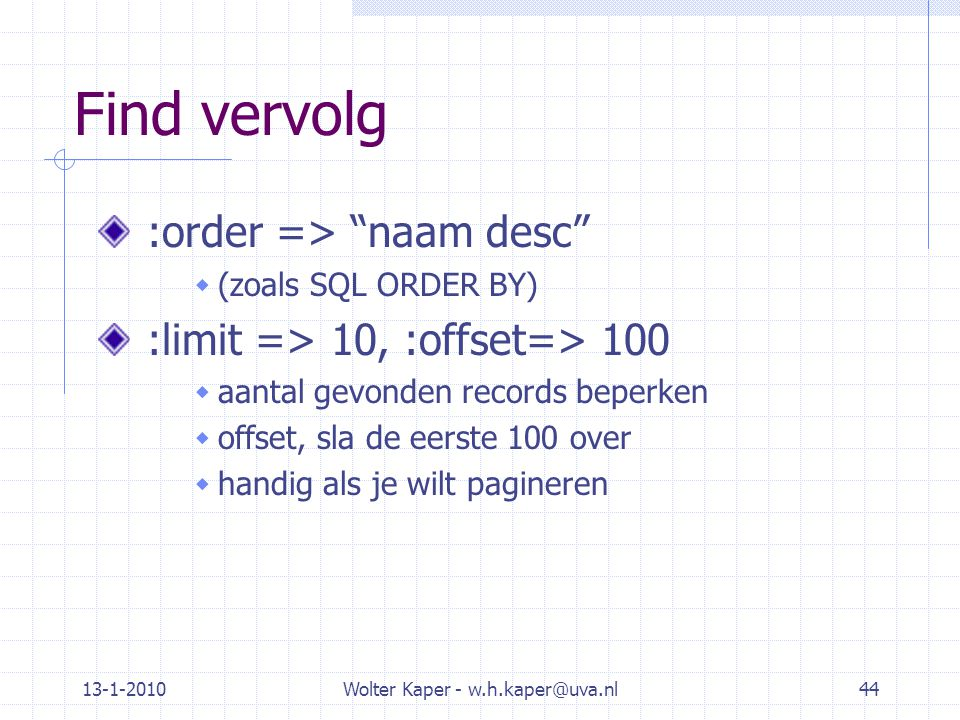 "13-1-2010Wolter Kaper - w.h.kaper@uva.nl44 Find vervolg :order => ""naam desc""  (zoals SQL ORDER BY) :limit => 10, :offset=> 100  aantal gevonden rec"