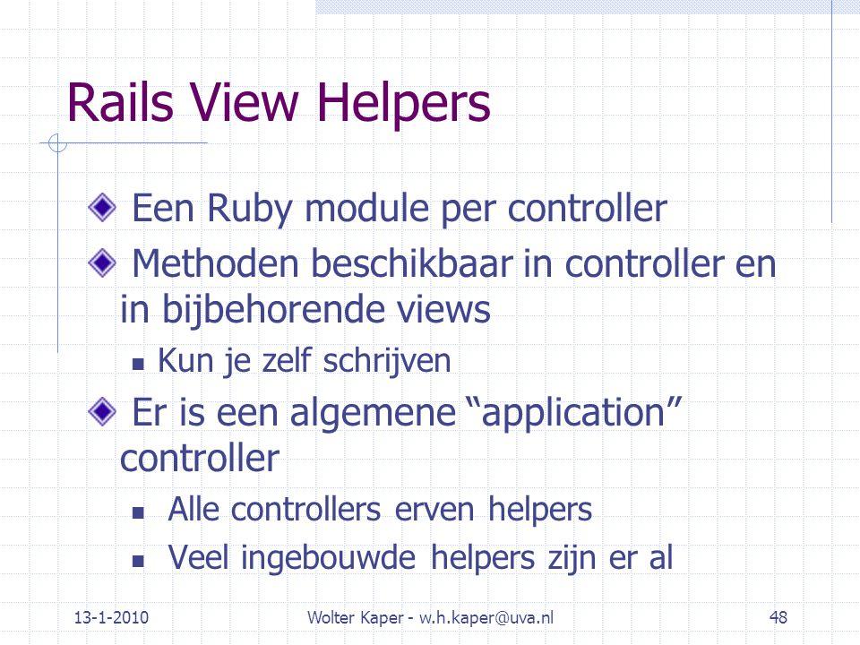 13-1-2010Wolter Kaper - w.h.kaper@uva.nl48 Rails View Helpers Een Ruby module per controller Methoden beschikbaar in controller en in bijbehorende vie