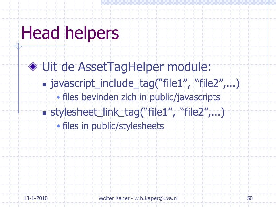 13-1-2010Wolter Kaper - w.h.kaper@uva.nl50 Head helpers Uit de AssetTagHelper module: javascript_include_tag( file1 , file2 ,...)  files bevinden zich in public/javascripts stylesheet_link_tag( file1 , file2 ,...)  files in public/stylesheets