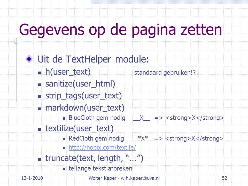 13-1-2010Wolter Kaper - w.h.kaper@uva.nl52 Gegevens op de pagina zetten Uit de TextHelper module: h(user_text) standaard gebruiken!? sanitize(user_htm